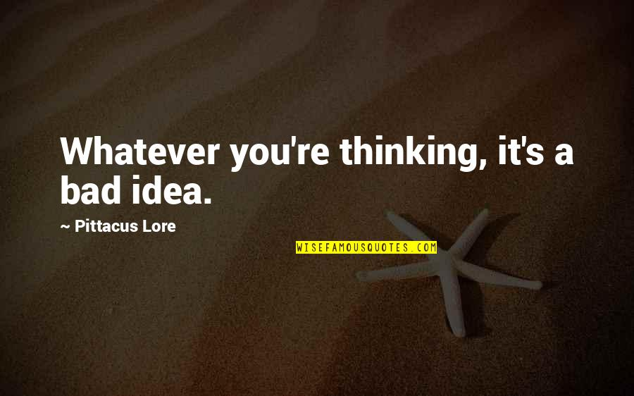Pittacus Quotes By Pittacus Lore: Whatever you're thinking, it's a bad idea.