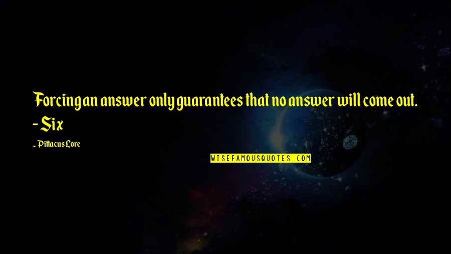 Pittacus Quotes By Pittacus Lore: Forcing an answer only guarantees that no answer