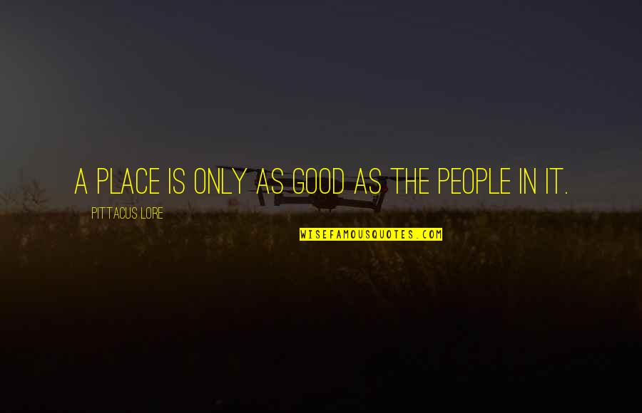 Pittacus Quotes By Pittacus Lore: A place is only as good as the