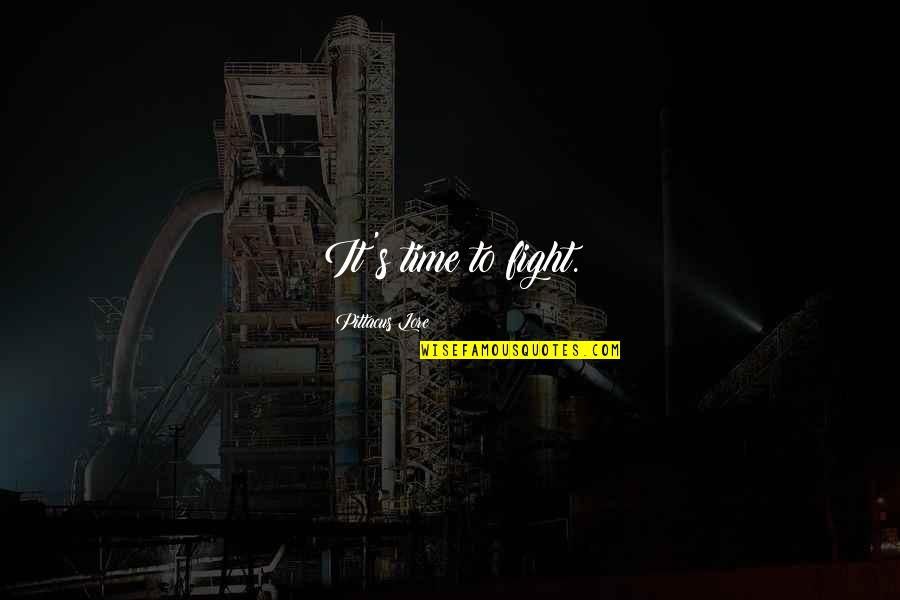 Pittacus Quotes By Pittacus Lore: It's time to fight.