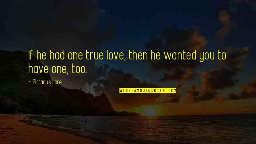 Pittacus Quotes By Pittacus Lore: If he had one true love, then he