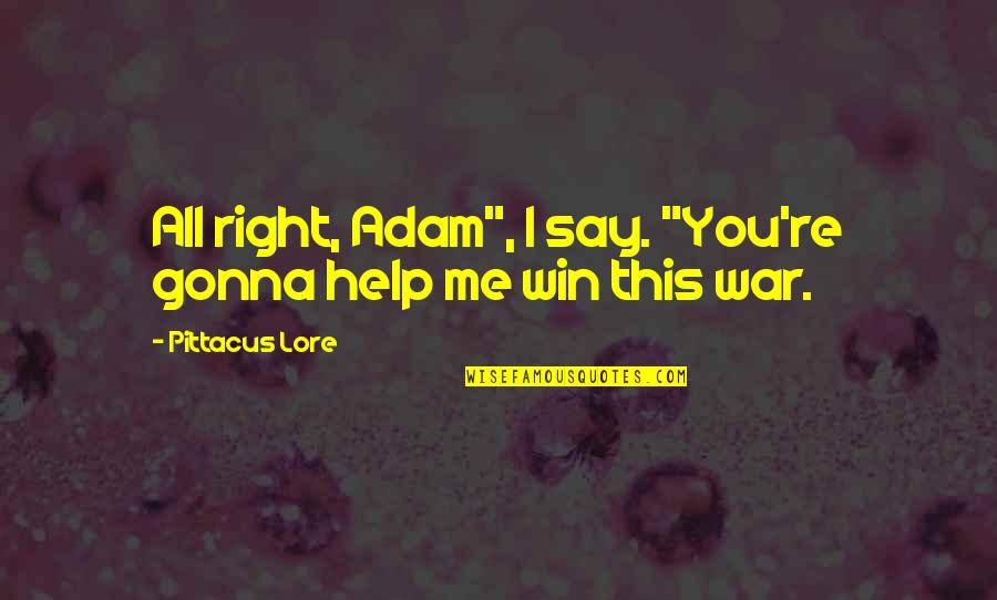 """Pittacus Quotes By Pittacus Lore: All right, Adam"""", I say. """"You're gonna help"""