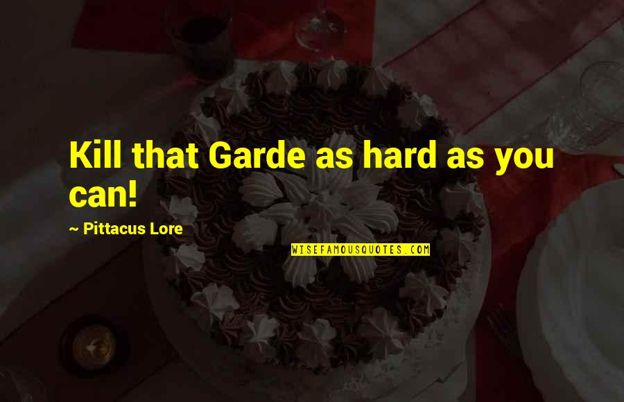 Pittacus Quotes By Pittacus Lore: Kill that Garde as hard as you can!