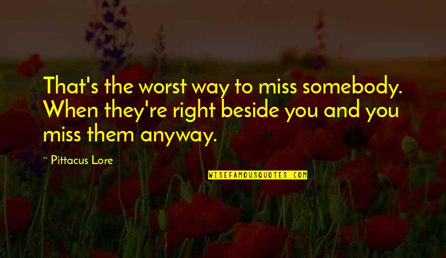 Pittacus Quotes By Pittacus Lore: That's the worst way to miss somebody. When