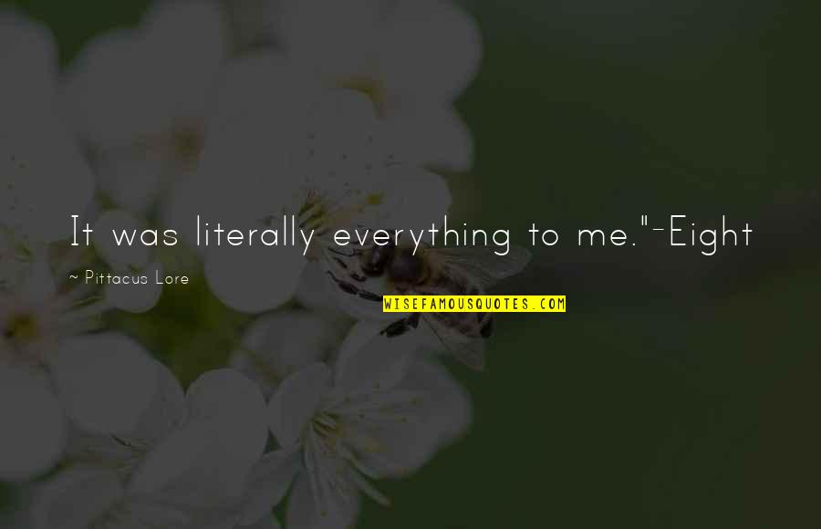 """Pittacus Quotes By Pittacus Lore: It was literally everything to me.""""-Eight"""
