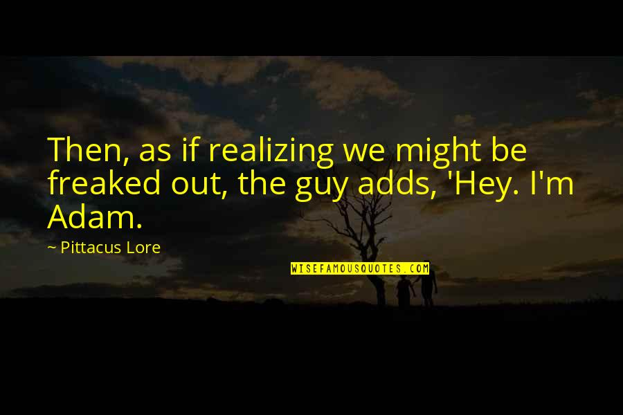 Pittacus Quotes By Pittacus Lore: Then, as if realizing we might be freaked