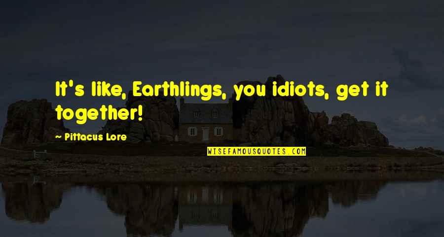 Pittacus Quotes By Pittacus Lore: It's like, Earthlings, you idiots, get it together!