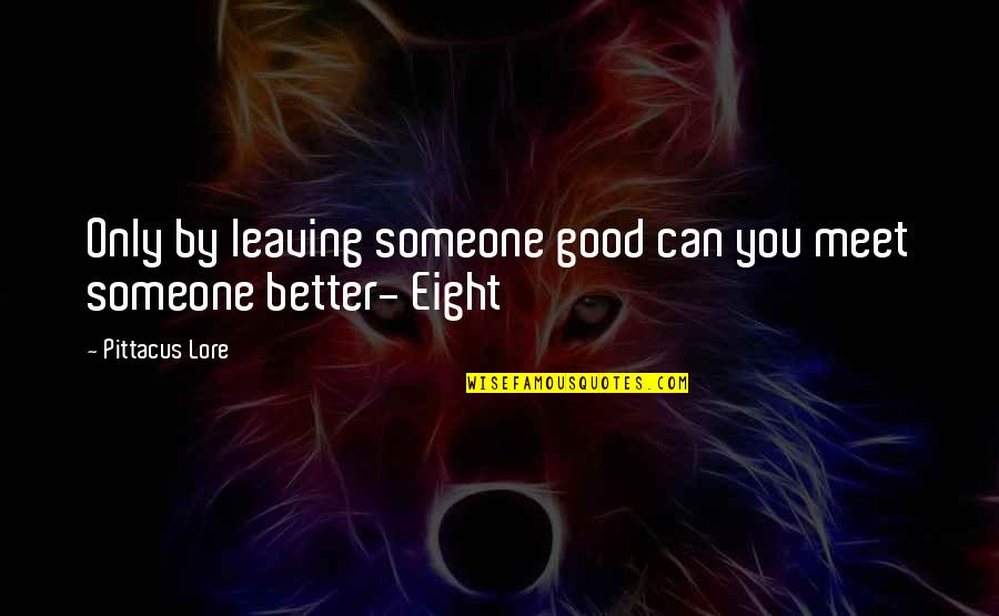 Pittacus Quotes By Pittacus Lore: Only by leaving someone good can you meet