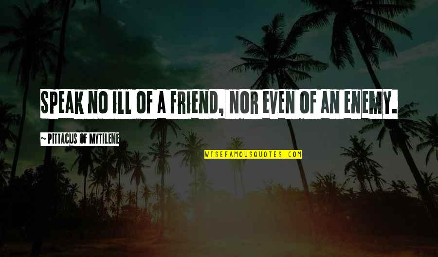Pittacus Quotes By Pittacus Of Mytilene: Speak no ill of a friend, nor even