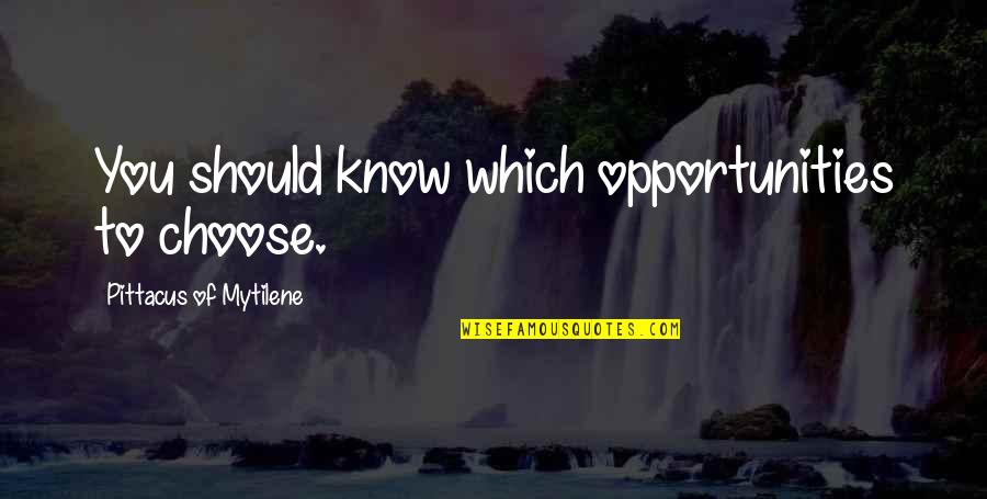 Pittacus Quotes By Pittacus Of Mytilene: You should know which opportunities to choose.