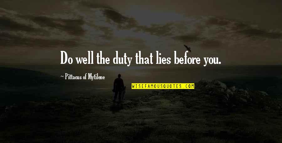 Pittacus Quotes By Pittacus Of Mytilene: Do well the duty that lies before you.
