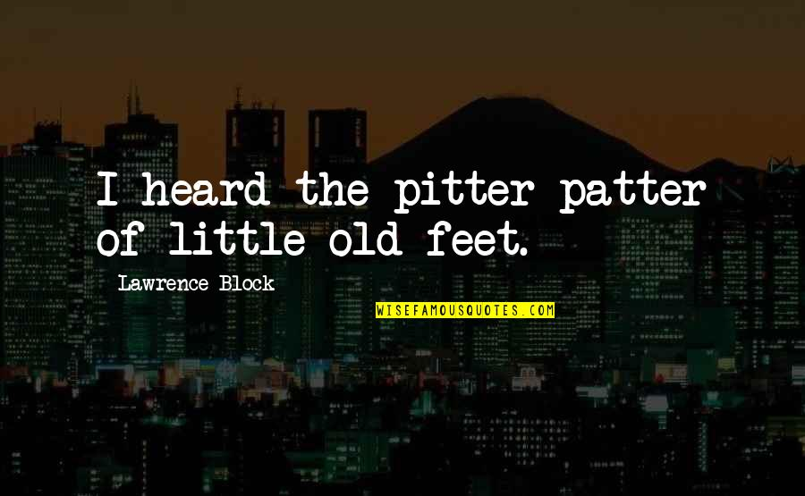 Pitter Patter Quotes By Lawrence Block: I heard the pitter patter of little old