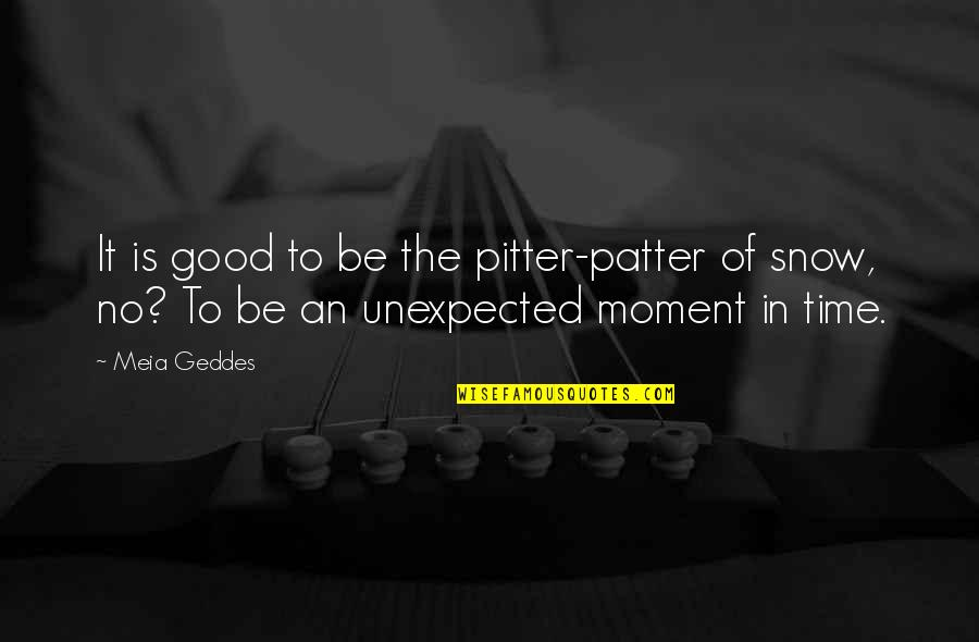 Pitter Patter Quotes By Meia Geddes: It is good to be the pitter-patter of