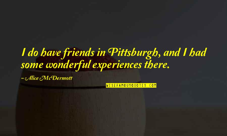 Pittsburgh Quotes By Alice McDermott: I do have friends in Pittsburgh, and I