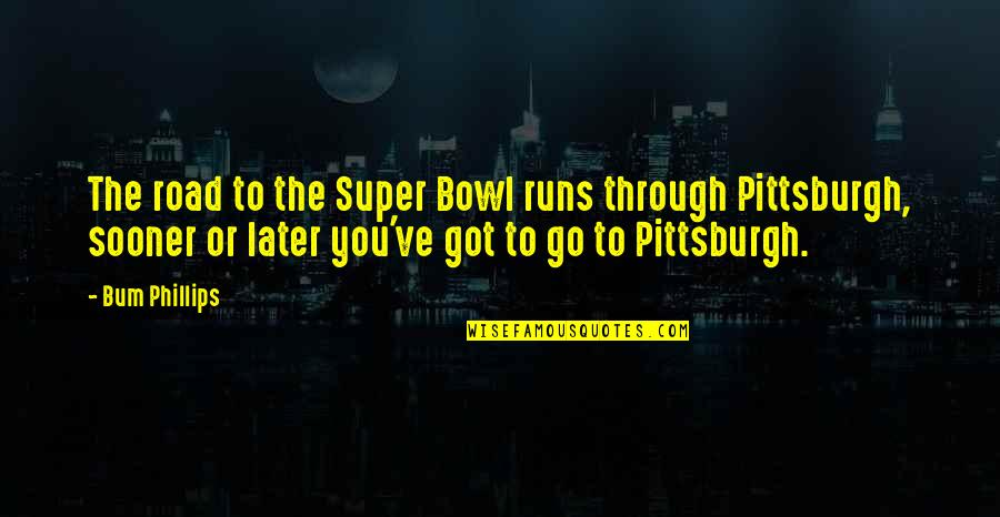 Pittsburgh Quotes By Bum Phillips: The road to the Super Bowl runs through