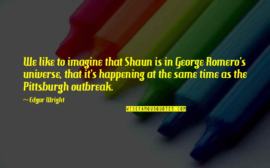 Pittsburgh Quotes By Edgar Wright: We like to imagine that Shaun is in