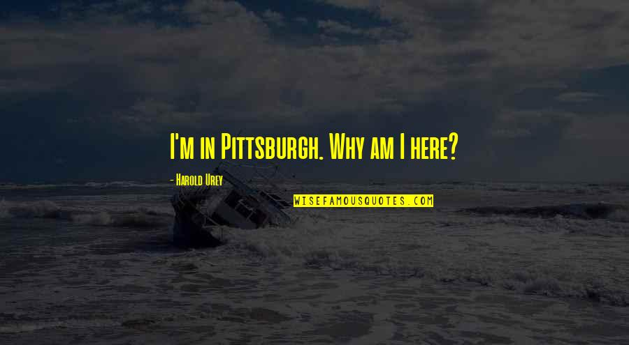 Pittsburgh Quotes By Harold Urey: I'm in Pittsburgh. Why am I here?