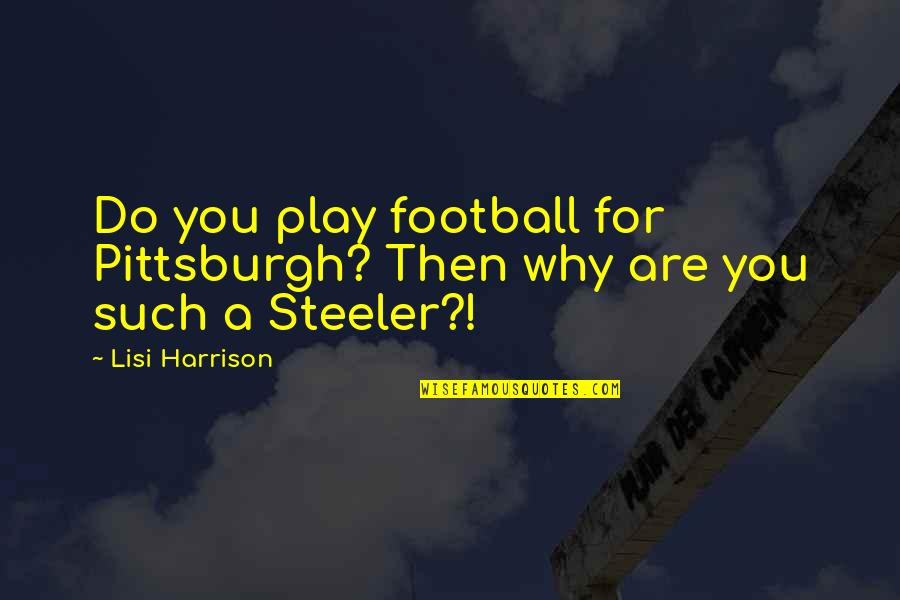 Pittsburgh Quotes By Lisi Harrison: Do you play football for Pittsburgh? Then why