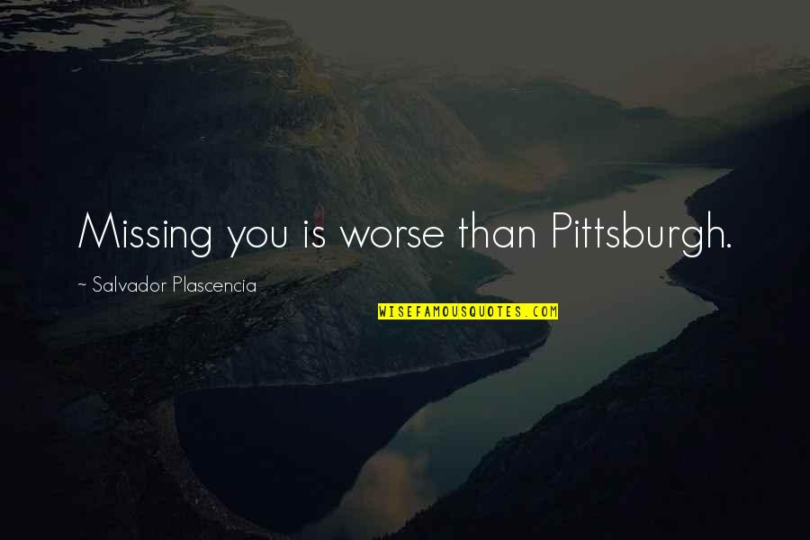 Pittsburgh Quotes By Salvador Plascencia: Missing you is worse than Pittsburgh.
