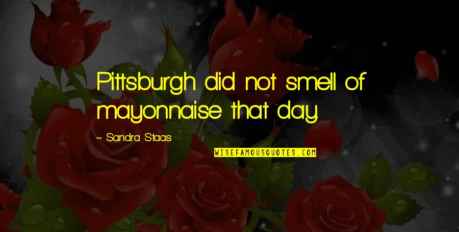 Pittsburgh Quotes By Sandra Staas: Pittsburgh did not smell of mayonnaise that day.