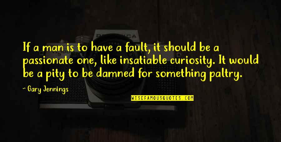 Pity No One Quotes By Gary Jennings: If a man is to have a fault,
