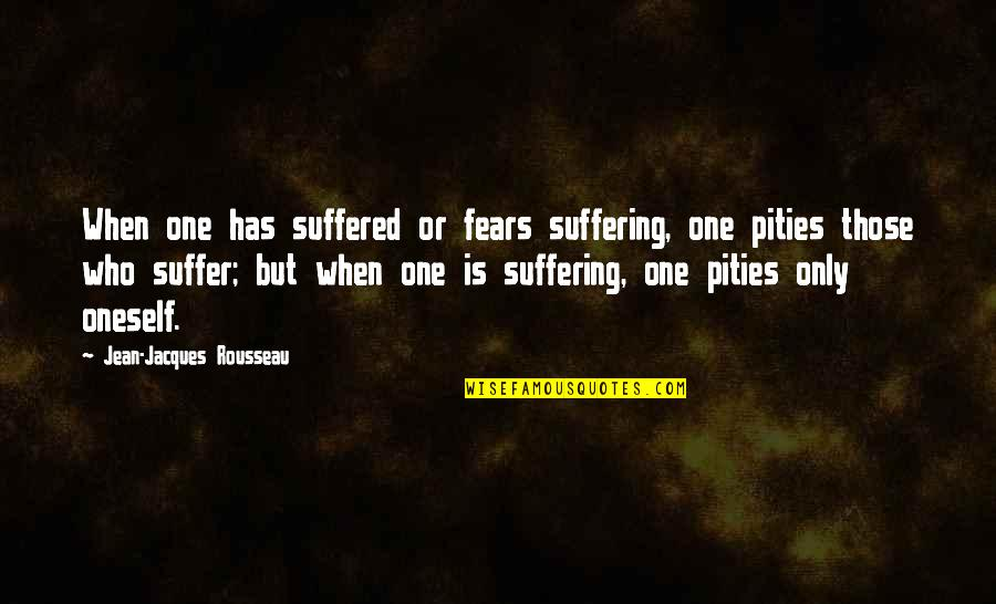 Pity No One Quotes By Jean-Jacques Rousseau: When one has suffered or fears suffering, one