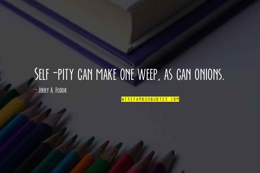 Pity No One Quotes By Jerry A. Fodor: Self-pity can make one weep, as can onions.