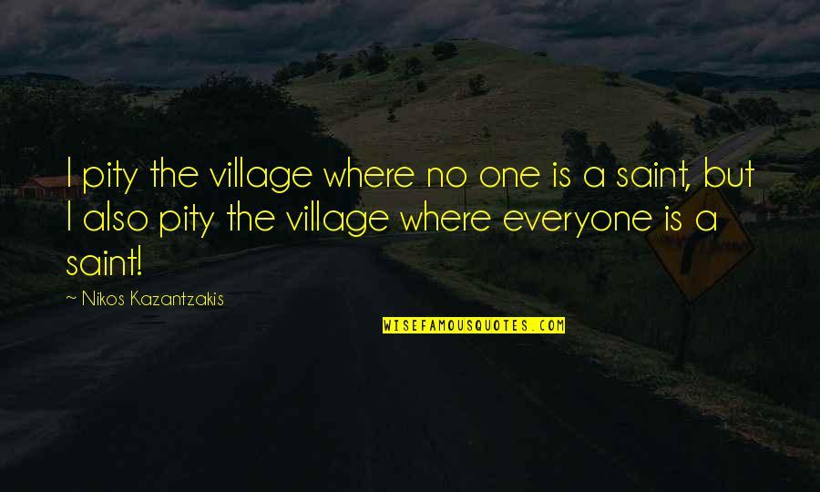 Pity No One Quotes By Nikos Kazantzakis: I pity the village where no one is