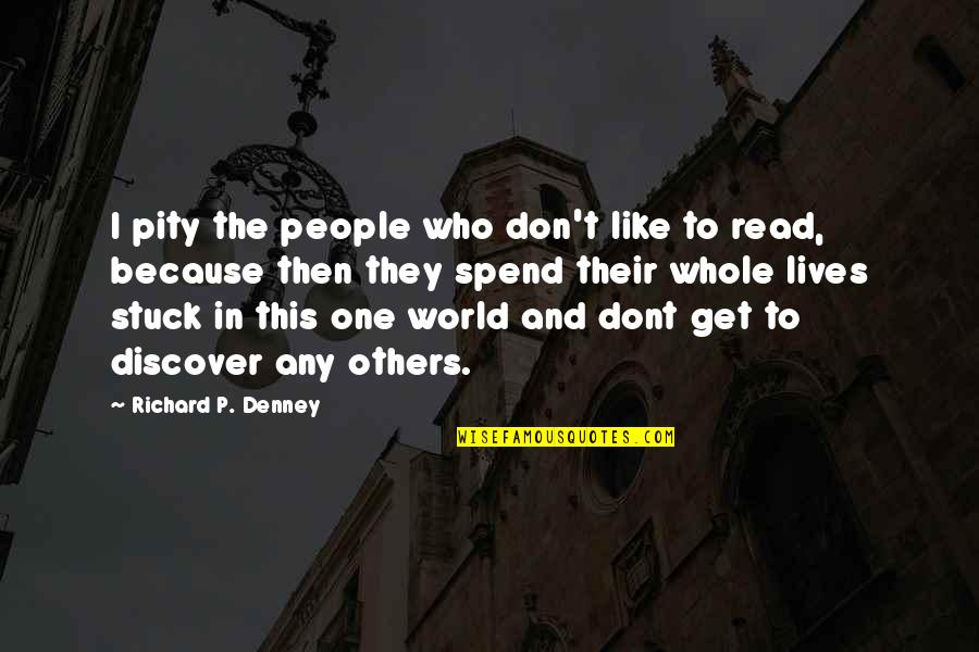 Pity No One Quotes By Richard P. Denney: I pity the people who don't like to