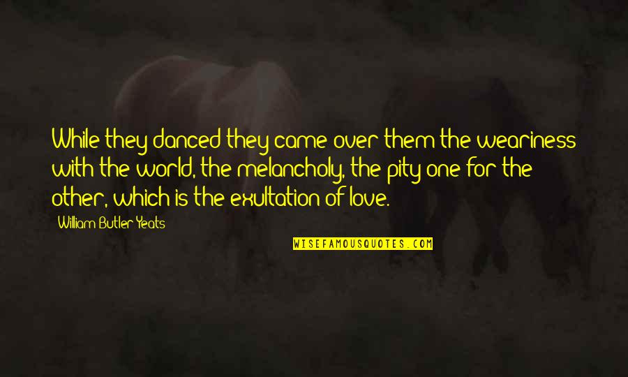Pity No One Quotes By William Butler Yeats: While they danced they came over them the