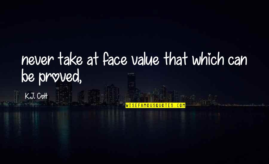 Pl Deshpande Quotes By K.J. Colt: never take at face value that which can