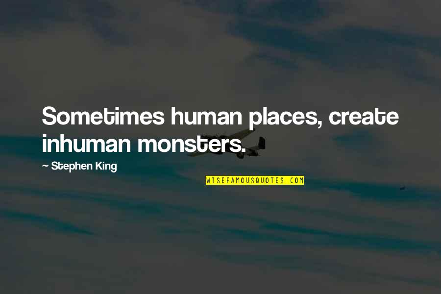 Pl Deshpande Quotes By Stephen King: Sometimes human places, create inhuman monsters.