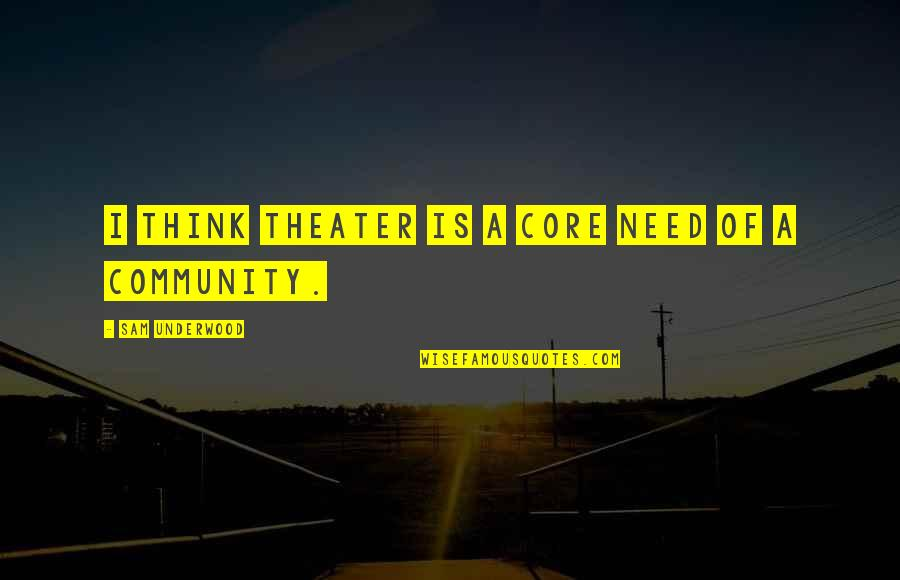 Place Beyond The Pines Aj Quotes By Sam Underwood: I think theater is a core need of