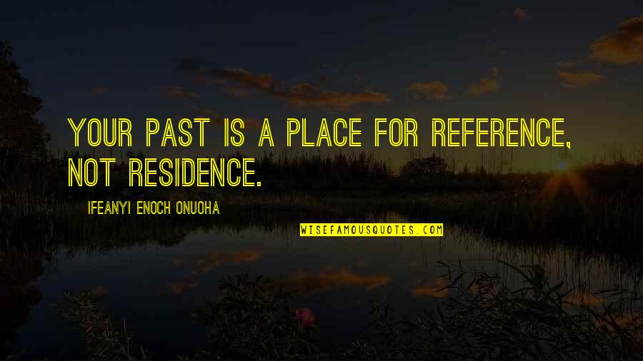 Place Of Residence Quotes By Ifeanyi Enoch Onuoha: Your past is a place for reference, not