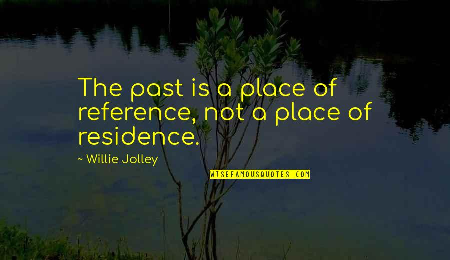 Place Of Residence Quotes By Willie Jolley: The past is a place of reference, not