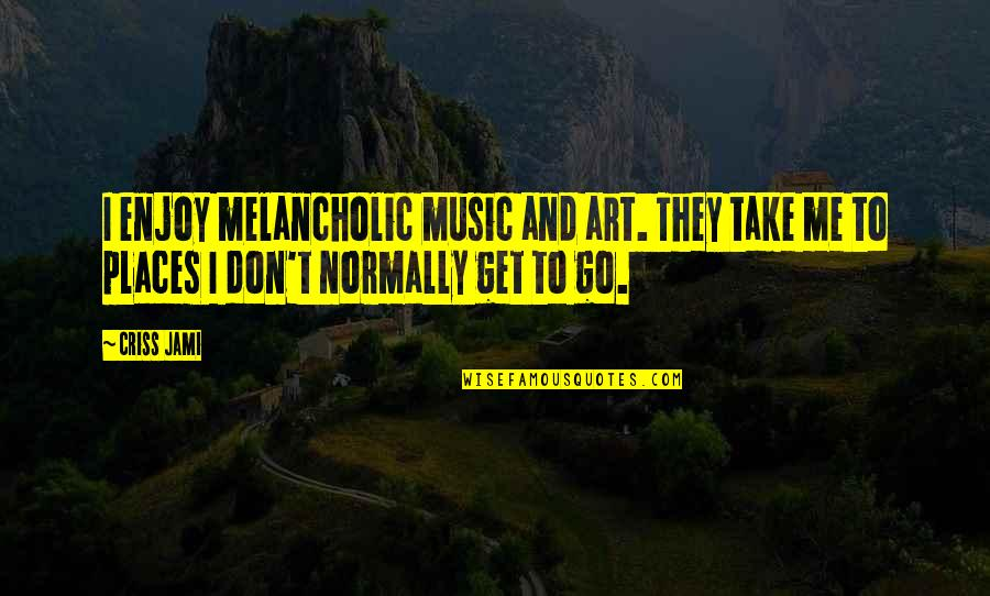 Places Of Peace Quotes By Criss Jami: I enjoy melancholic music and art. They take