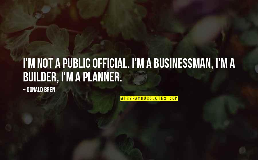 Placeth Quotes By Donald Bren: I'm not a public official. I'm a businessman,