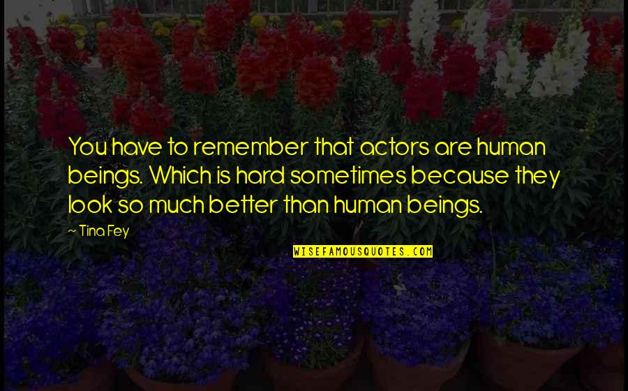 Plagiarism Relating To Art Quotes By Tina Fey: You have to remember that actors are human