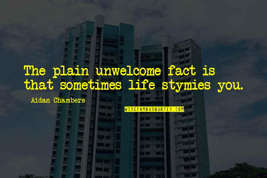 Plain Life Quotes By Aidan Chambers: The plain unwelcome fact is that sometimes life
