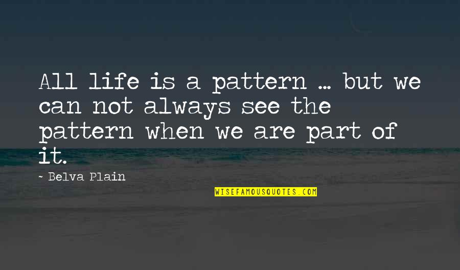 Plain Life Quotes By Belva Plain: All life is a pattern ... but we