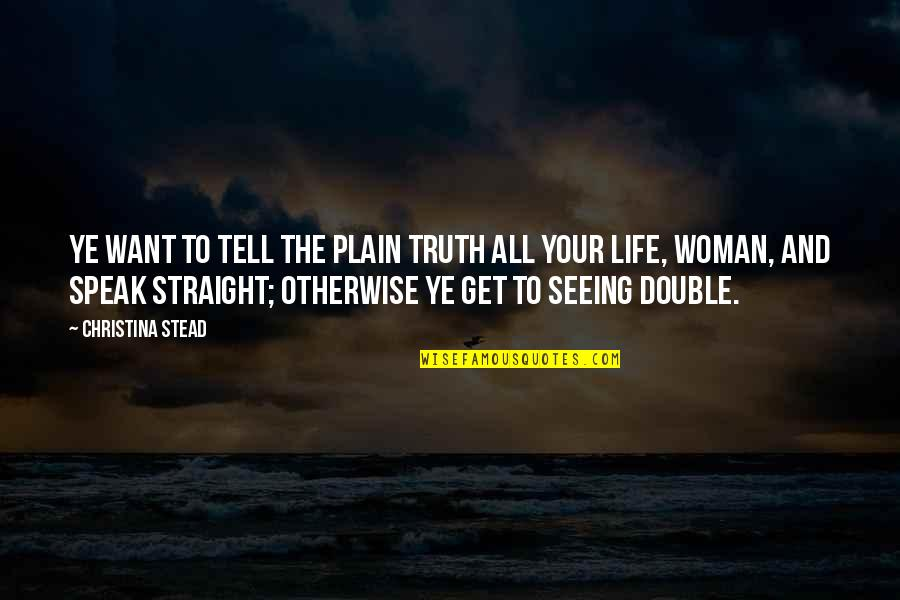 Plain Life Quotes By Christina Stead: Ye want to tell the plain truth all