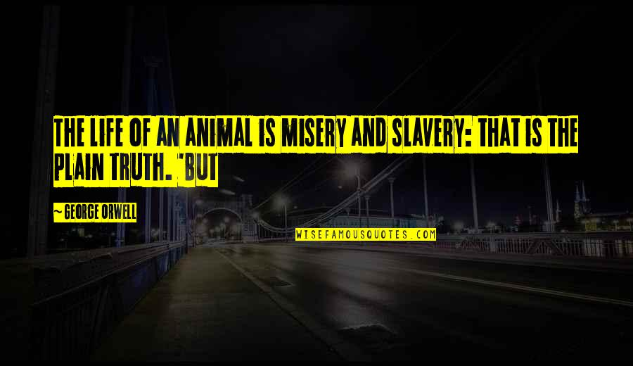 Plain Life Quotes By George Orwell: The life of an animal is misery and