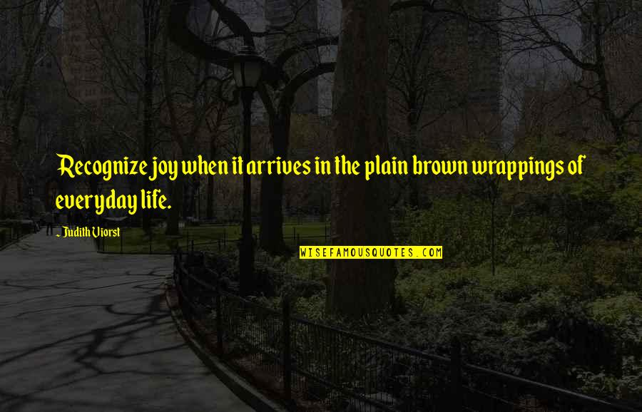 Plain Life Quotes By Judith Viorst: Recognize joy when it arrives in the plain