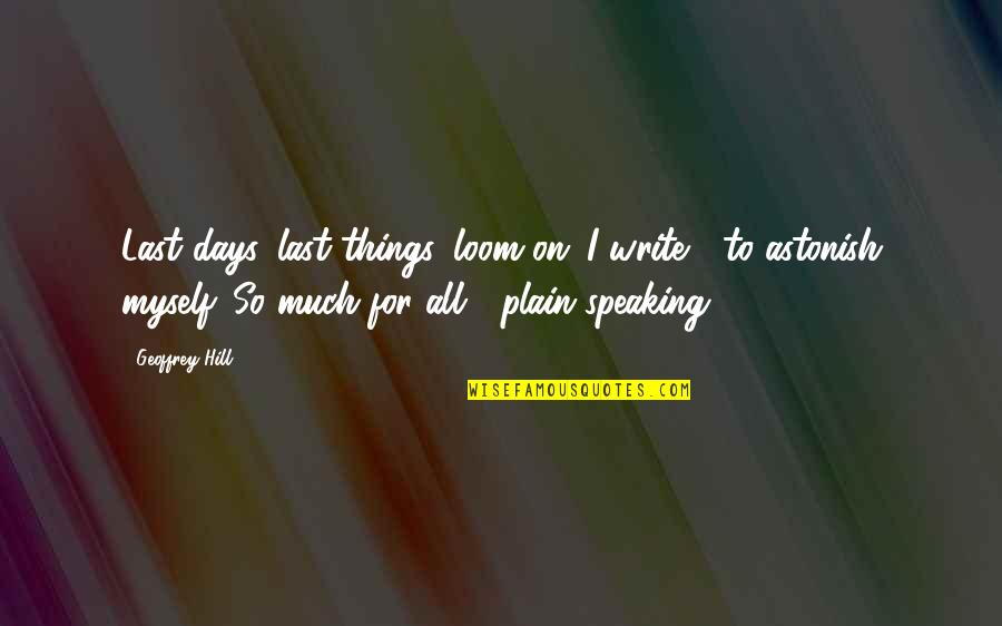 Plain Speaking Quotes By Geoffrey Hill: Last days, last things, loom on: I write
