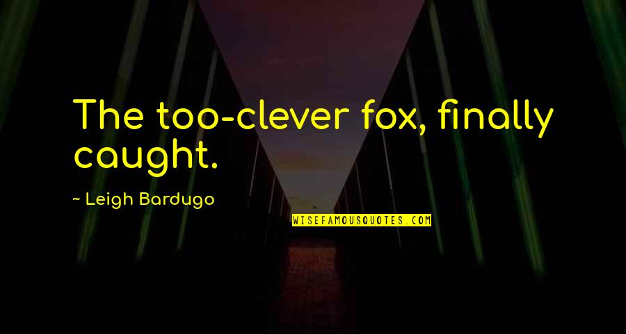 Plain Speaking Quotes By Leigh Bardugo: The too-clever fox, finally caught.