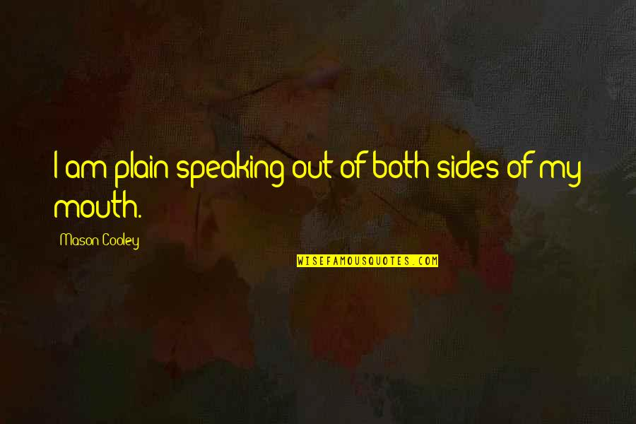 Plain Speaking Quotes By Mason Cooley: I am plain-speaking out of both sides of
