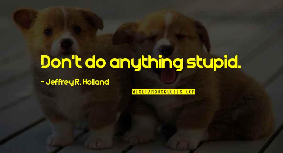 Plaintext Quotes By Jeffrey R. Holland: Don't do anything stupid.