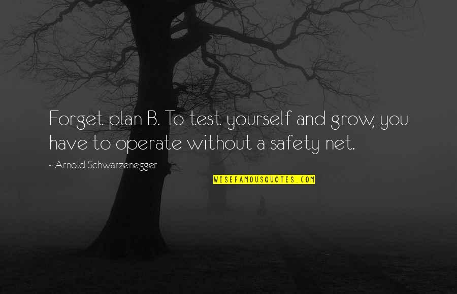 Plan A And B Quotes By Arnold Schwarzenegger: Forget plan B. To test yourself and grow,