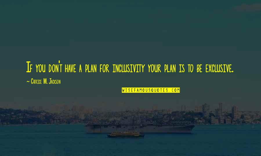 Plan A And B Quotes By Catrice M. Jackson: If you don't have a plan for inclusivity