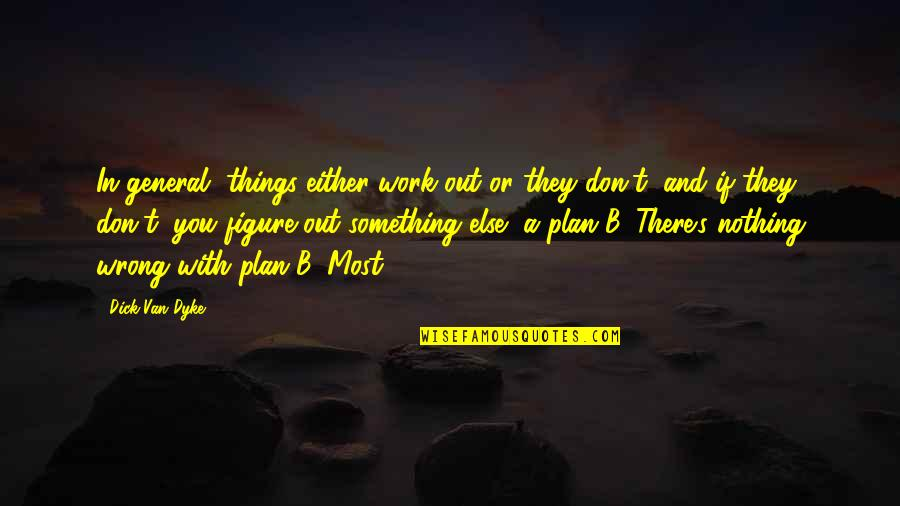 Plan A And B Quotes By Dick Van Dyke: In general, things either work out or they